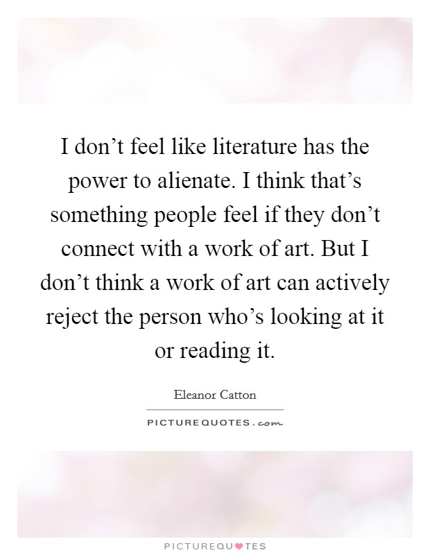 I don't feel like literature has the power to alienate. I think that's something people feel if they don't connect with a work of art. But I don't think a work of art can actively reject the person who's looking at it or reading it Picture Quote #1