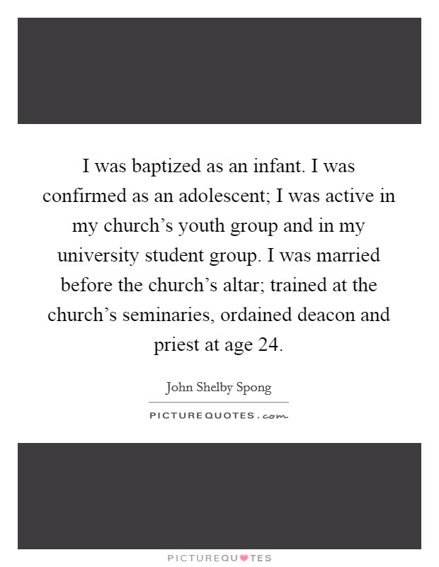I was baptized as an infant. I was confirmed as an adolescent; I was active in my church's youth group and in my university student group. I was married before the church's altar; trained at the church's seminaries, ordained deacon and priest at age 24 Picture Quote #1