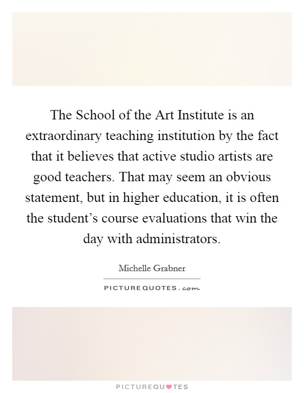 The School of the Art Institute is an extraordinary teaching institution by the fact that it believes that active studio artists are good teachers. That may seem an obvious statement, but in higher education, it is often the student's course evaluations that win the day with administrators Picture Quote #1