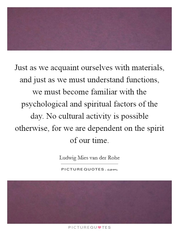 Just as we acquaint ourselves with materials, and just as we must understand functions, we must become familiar with the psychological and spiritual factors of the day. No cultural activity is possible otherwise, for we are dependent on the spirit of our time Picture Quote #1