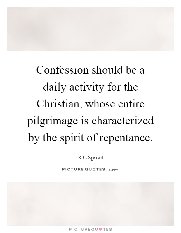 Confession should be a daily activity for the Christian, whose entire pilgrimage is characterized by the spirit of repentance Picture Quote #1