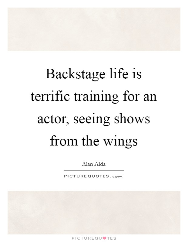 Backstage life is terrific training for an actor, seeing shows from the wings Picture Quote #1