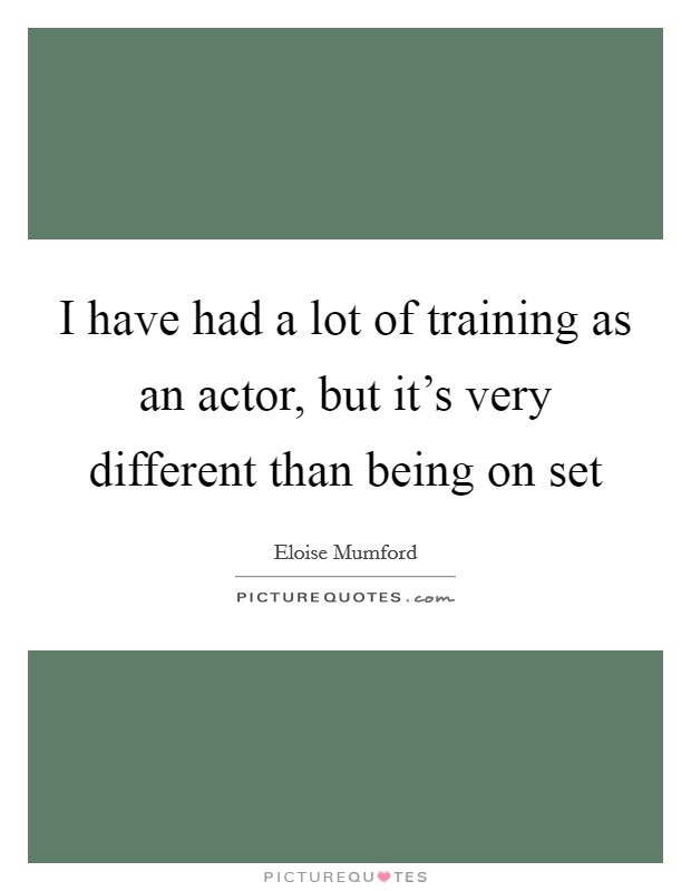 I have had a lot of training as an actor, but it's very different than being on set Picture Quote #1