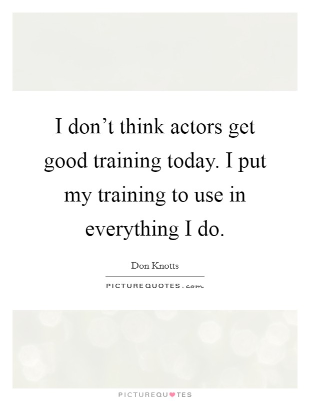 I don't think actors get good training today. I put my training to use in everything I do Picture Quote #1