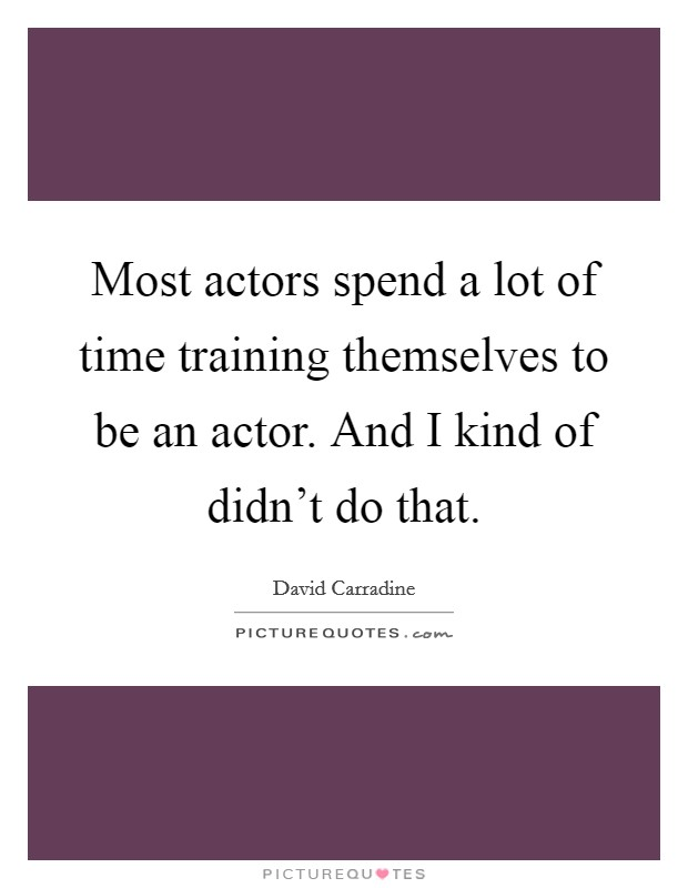 Most actors spend a lot of time training themselves to be an actor. And I kind of didn't do that Picture Quote #1