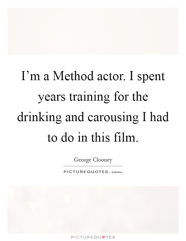 I'm a Method actor. I spent years training for the drinking and carousing I had to do in this film Picture Quote #1