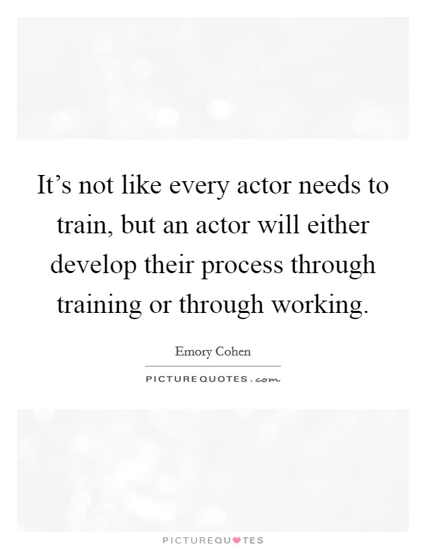 It's not like every actor needs to train, but an actor will either develop their process through training or through working Picture Quote #1