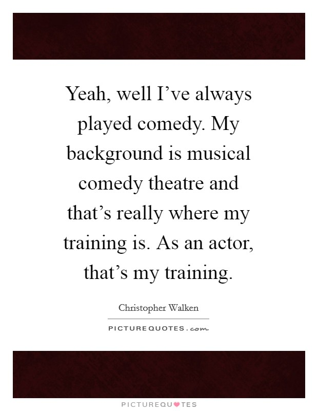 Yeah, well I've always played comedy. My background is musical comedy theatre and that's really where my training is. As an actor, that's my training Picture Quote #1