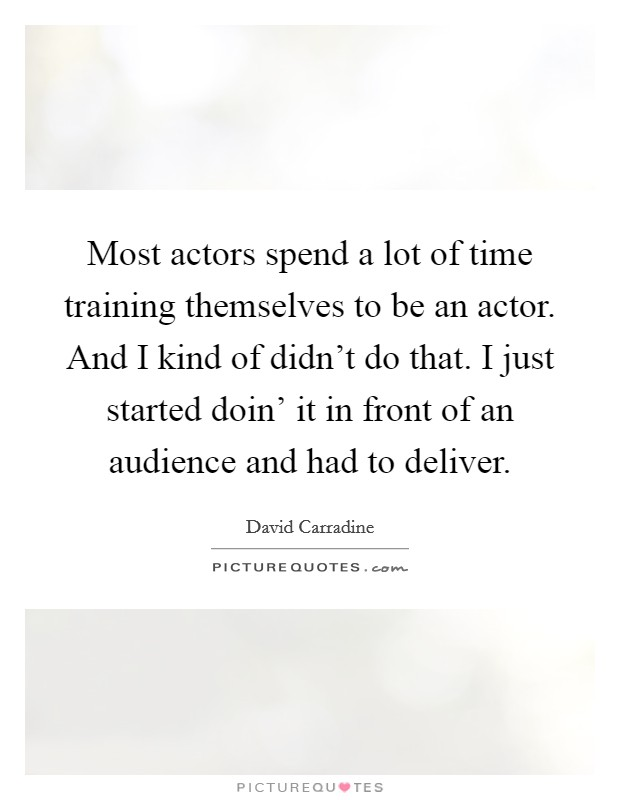Most actors spend a lot of time training themselves to be an actor. And I kind of didn't do that. I just started doin' it in front of an audience and had to deliver Picture Quote #1