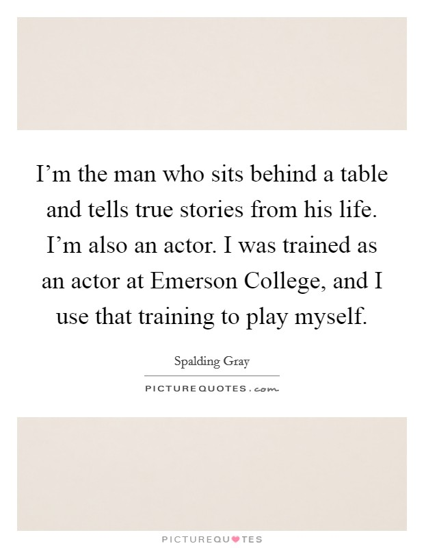 I'm the man who sits behind a table and tells true stories from his life. I'm also an actor. I was trained as an actor at Emerson College, and I use that training to play myself Picture Quote #1
