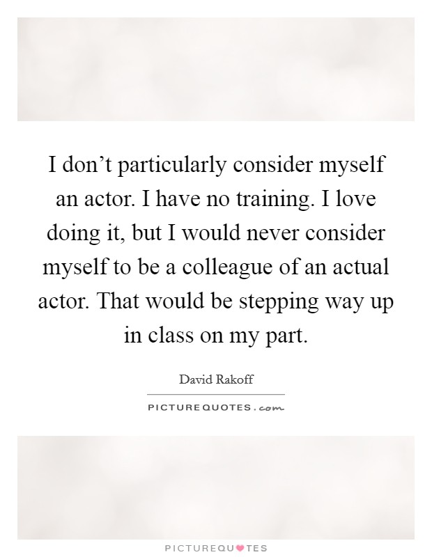 I don't particularly consider myself an actor. I have no training. I love doing it, but I would never consider myself to be a colleague of an actual actor. That would be stepping way up in class on my part Picture Quote #1