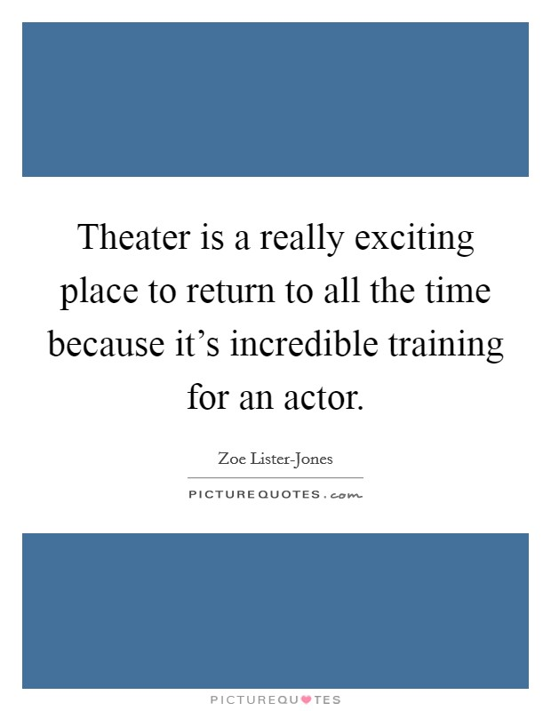 Theater is a really exciting place to return to all the time because it's incredible training for an actor Picture Quote #1