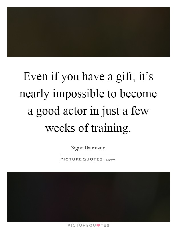 Even if you have a gift, it's nearly impossible to become a good actor in just a few weeks of training Picture Quote #1