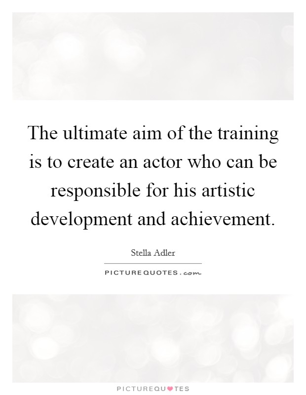 The ultimate aim of the training is to create an actor who can be responsible for his artistic development and achievement Picture Quote #1