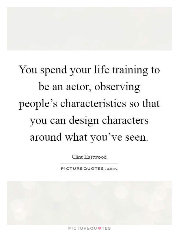 You spend your life training to be an actor, observing people's characteristics so that you can design characters around what you've seen Picture Quote #1
