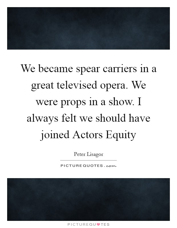 We became spear carriers in a great televised opera. We were props in a show. I always felt we should have joined Actors Equity Picture Quote #1