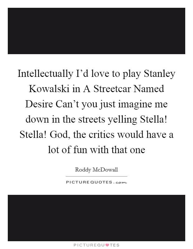 Intellectually I'd love to play Stanley Kowalski in A Streetcar Named Desire Can't you just imagine me down in the streets yelling Stella! Stella! God, the critics would have a lot of fun with that one Picture Quote #1