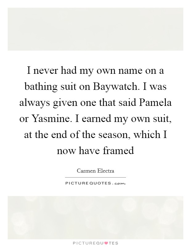 I never had my own name on a bathing suit on Baywatch. I was always given one that said Pamela or Yasmine. I earned my own suit, at the end of the season, which I now have framed Picture Quote #1