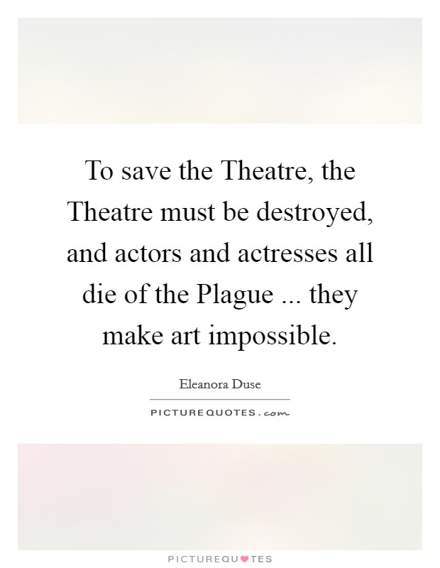 To save the Theatre, the Theatre must be destroyed, and actors and actresses all die of the Plague ... they make art impossible Picture Quote #1