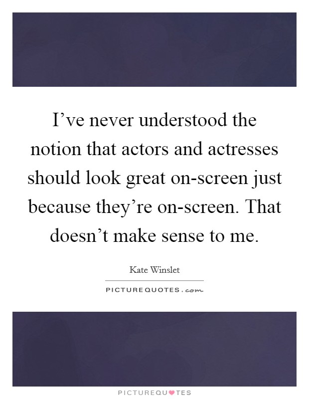 I've never understood the notion that actors and actresses should look great on-screen just because they're on-screen. That doesn't make sense to me Picture Quote #1