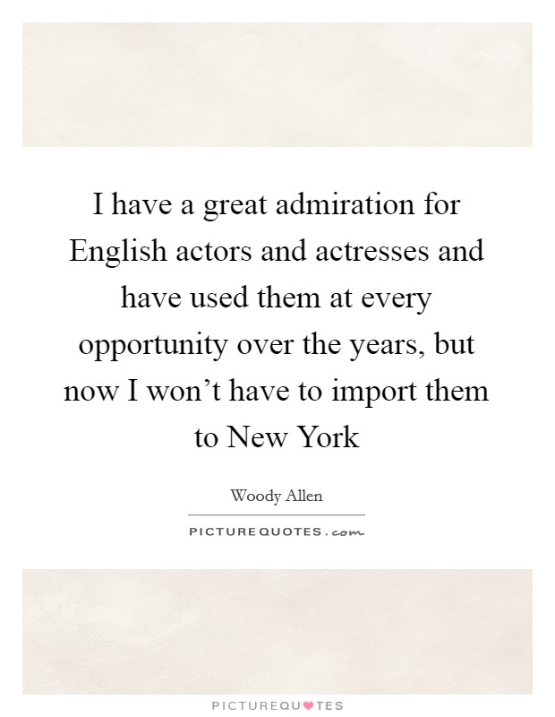 I have a great admiration for English actors and actresses and have used them at every opportunity over the years, but now I won't have to import them to New York Picture Quote #1