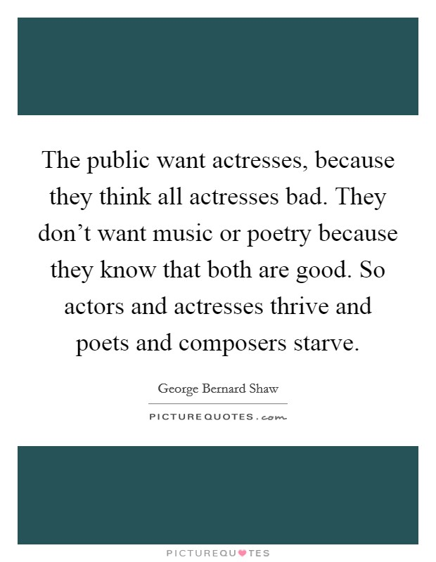 The public want actresses, because they think all actresses bad. They don't want music or poetry because they know that both are good. So actors and actresses thrive and poets and composers starve Picture Quote #1
