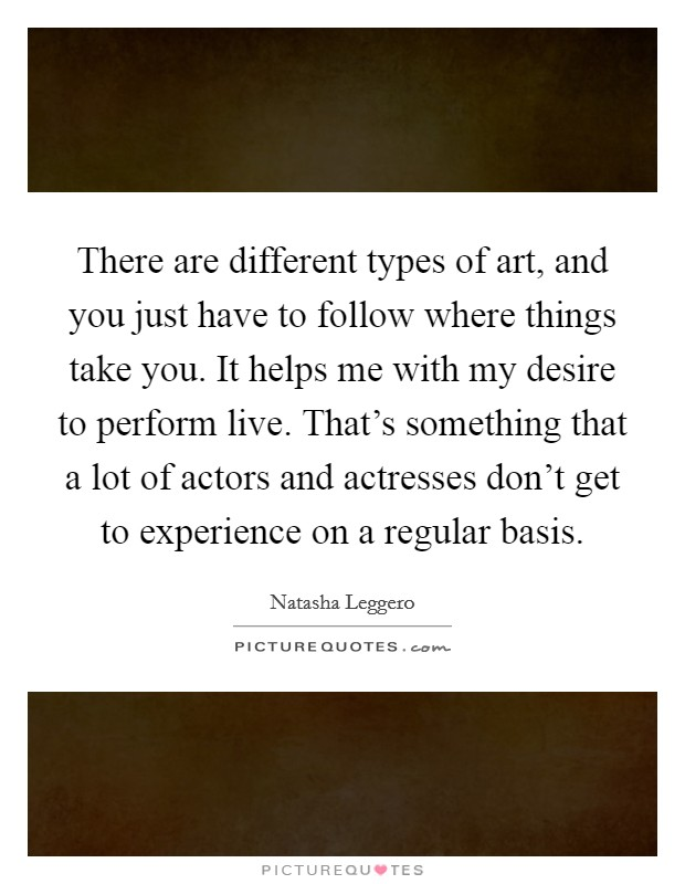 There are different types of art, and you just have to follow where things take you. It helps me with my desire to perform live. That's something that a lot of actors and actresses don't get to experience on a regular basis Picture Quote #1