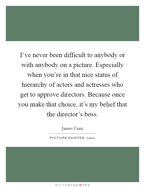I've never been difficult to anybody or with anybody on a picture. Especially when you're in that nice status of hierarchy of actors and actresses who get to approve directors. Because once you make that choice, it's my belief that the director's boss Picture Quote #1