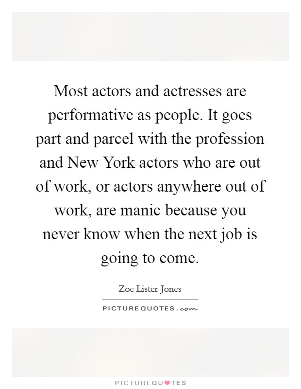 Most actors and actresses are performative as people. It goes part and parcel with the profession and New York actors who are out of work, or actors anywhere out of work, are manic because you never know when the next job is going to come Picture Quote #1