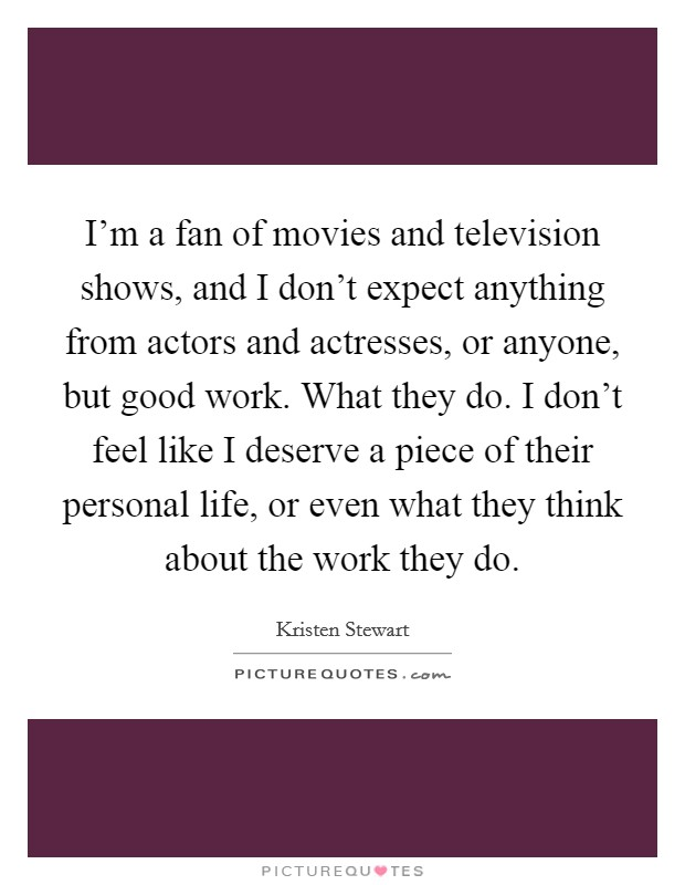 I'm a fan of movies and television shows, and I don't expect anything from actors and actresses, or anyone, but good work. What they do. I don't feel like I deserve a piece of their personal life, or even what they think about the work they do Picture Quote #1