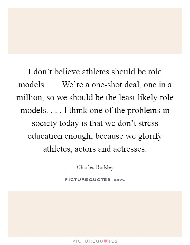 I don't believe athletes should be role models. . . . We're a one-shot deal, one in a million, so we should be the least likely role models. . . . I think one of the problems in society today is that we don't stress education enough, because we glorify athletes, actors and actresses Picture Quote #1