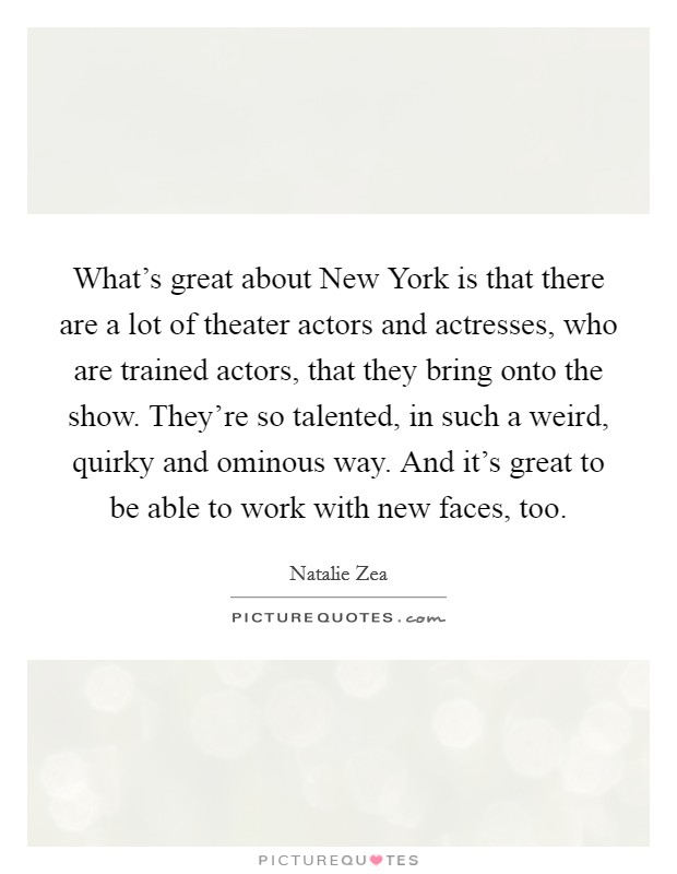 What's great about New York is that there are a lot of theater actors and actresses, who are trained actors, that they bring onto the show. They're so talented, in such a weird, quirky and ominous way. And it's great to be able to work with new faces, too Picture Quote #1
