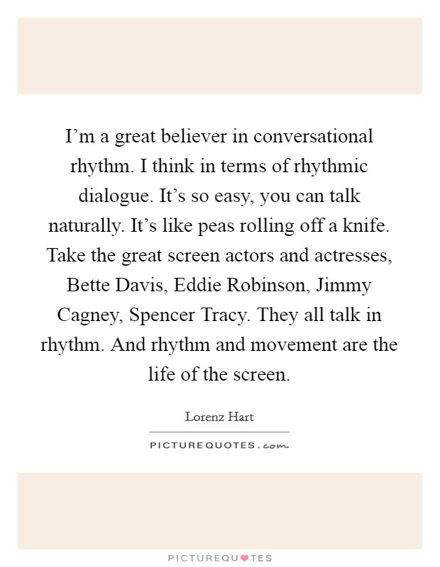 I'm a great believer in conversational rhythm. I think in terms of rhythmic dialogue. It's so easy, you can talk naturally. It's like peas rolling off a knife. Take the great screen actors and actresses, Bette Davis, Eddie Robinson, Jimmy Cagney, Spencer Tracy. They all talk in rhythm. And rhythm and movement are the life of the screen Picture Quote #1