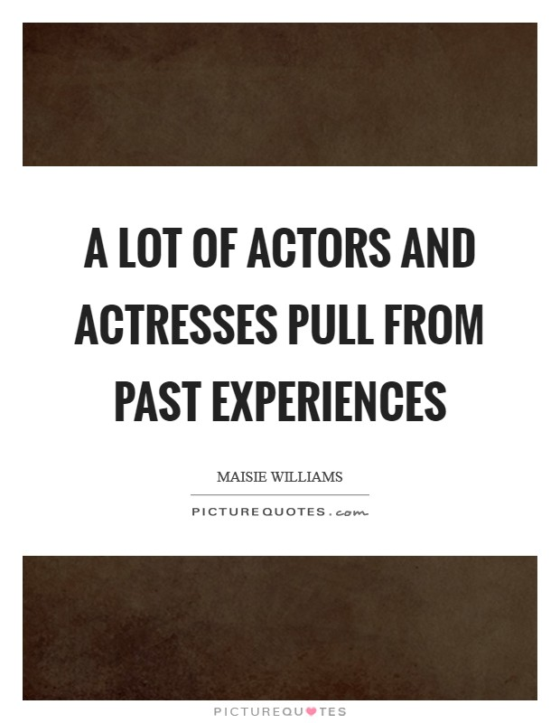 A lot of actors and actresses pull from past experiences Picture Quote #1