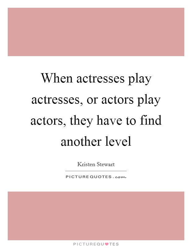 When actresses play actresses, or actors play actors, they have to find another level Picture Quote #1