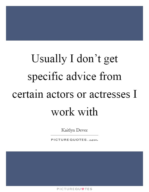 Usually I don't get specific advice from certain actors or actresses I work with Picture Quote #1