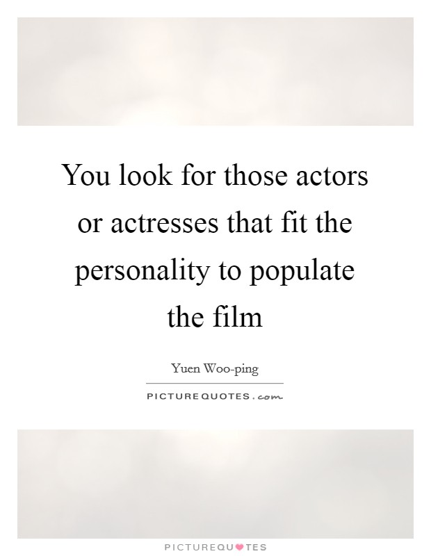 You look for those actors or actresses that fit the personality to populate the film Picture Quote #1