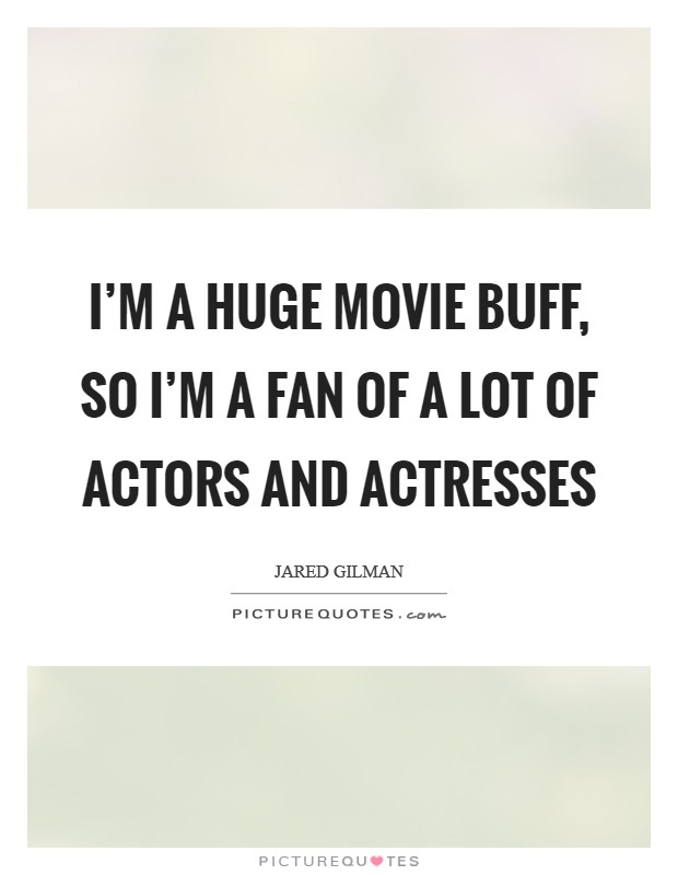 I'm a huge movie buff, so I'm a fan of a lot of actors and actresses Picture Quote #1