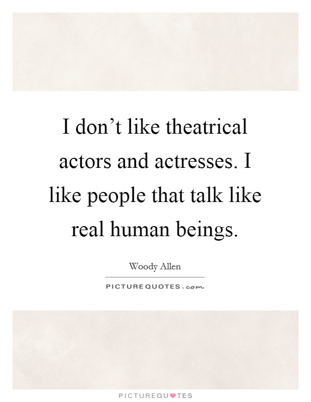 I don't like theatrical actors and actresses. I like people that talk like real human beings Picture Quote #1