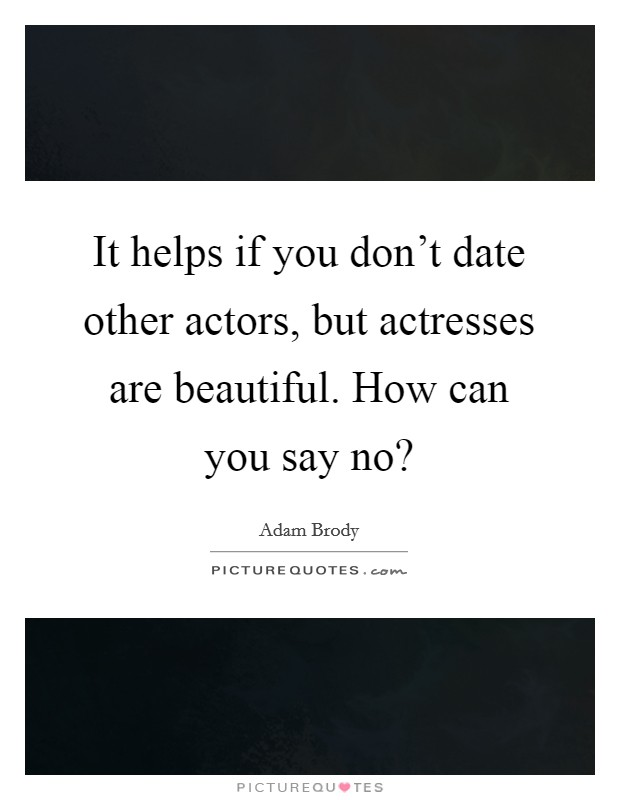 It helps if you don't date other actors, but actresses are beautiful. How can you say no? Picture Quote #1