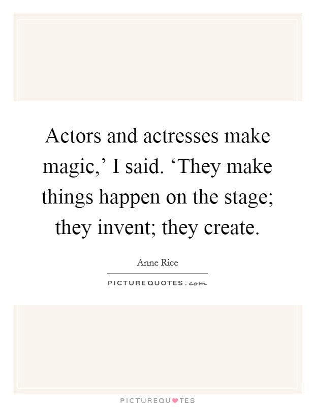 Actors and actresses make magic,' I said. 'They make things happen on the stage; they invent; they create Picture Quote #1