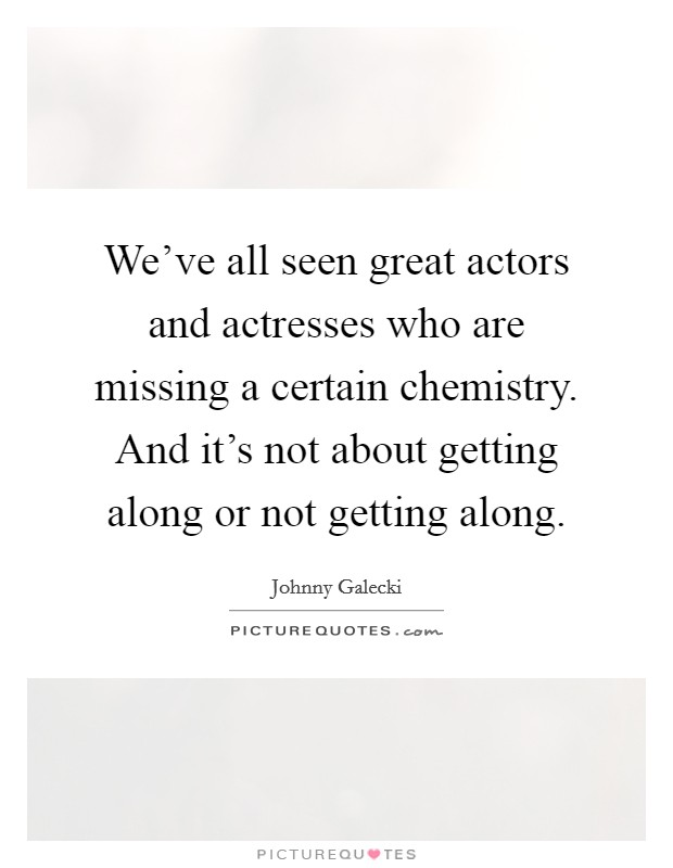 We've all seen great actors and actresses who are missing a certain chemistry. And it's not about getting along or not getting along Picture Quote #1