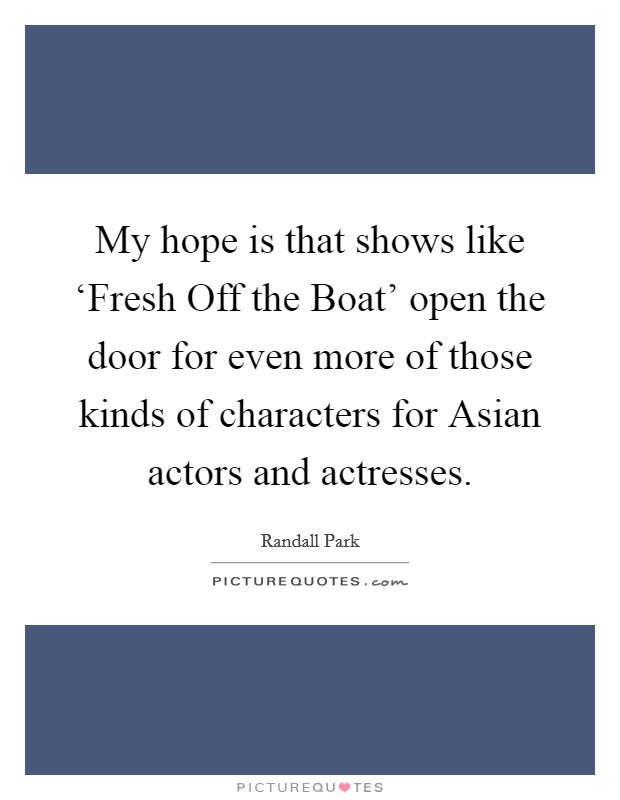 My hope is that shows like 'Fresh Off the Boat' open the door for even more of those kinds of characters for Asian actors and actresses Picture Quote #1