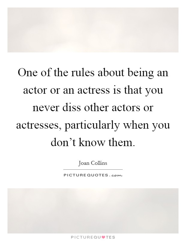 One of the rules about being an actor or an actress is that you never diss other actors or actresses, particularly when you don't know them Picture Quote #1