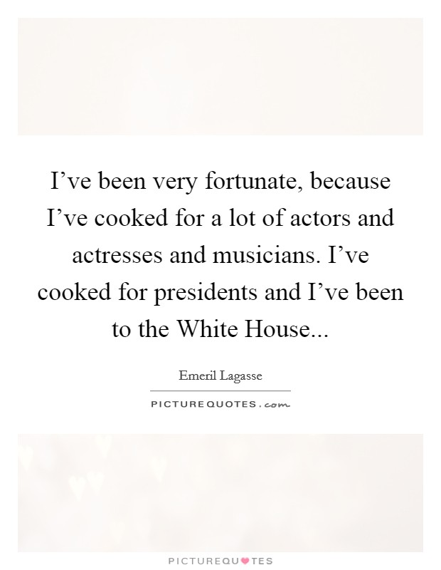 I've been very fortunate, because I've cooked for a lot of actors and actresses and musicians. I've cooked for presidents and I've been to the White House Picture Quote #1