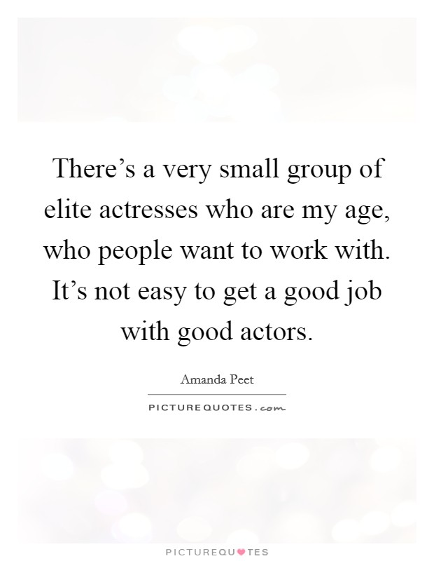 There's a very small group of elite actresses who are my age, who people want to work with. It's not easy to get a good job with good actors. Picture Quote #1