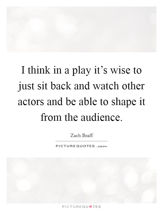 I think in a play it's wise to just sit back and watch other actors and be able to shape it from the audience Picture Quote #1