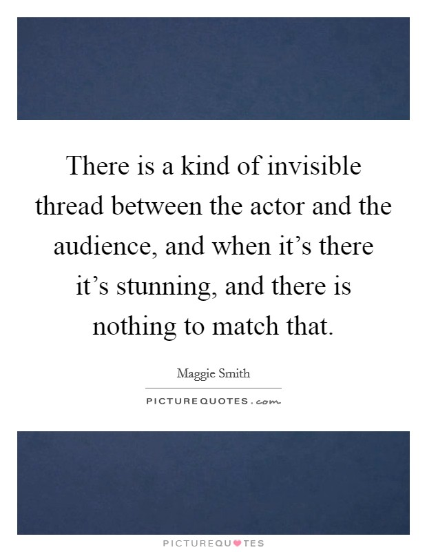 There is a kind of invisible thread between the actor and the audience, and when it's there it's stunning, and there is nothing to match that Picture Quote #1