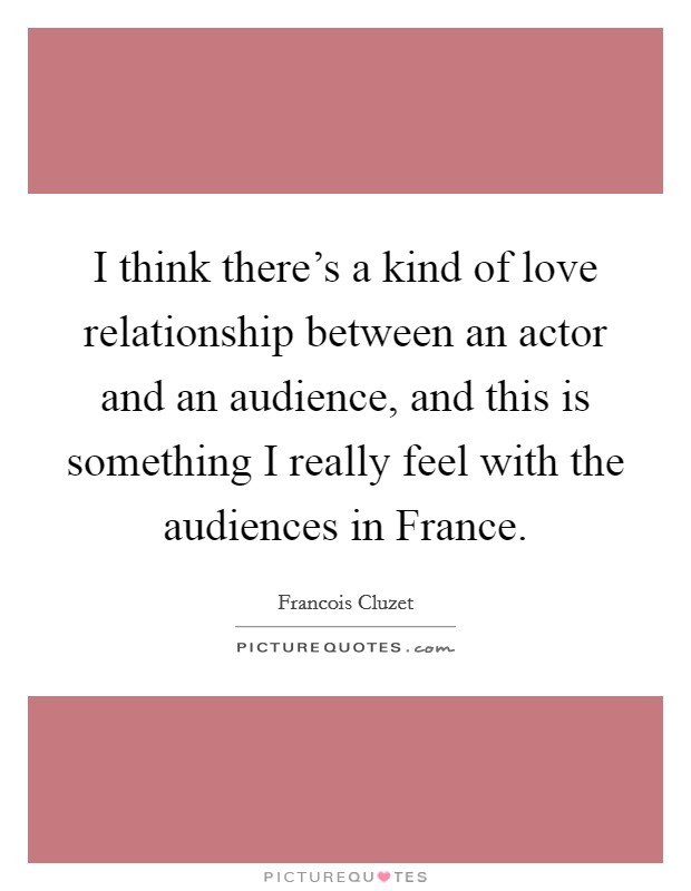 I think there's a kind of love relationship between an actor and an audience, and this is something I really feel with the audiences in France Picture Quote #1