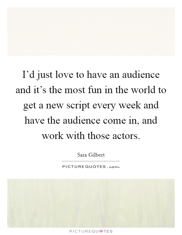 I'd just love to have an audience and it's the most fun in the world to get a new script every week and have the audience come in, and work with those actors Picture Quote #1